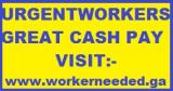 Wanted NOW : Urgent Workers - Great CASH Pay