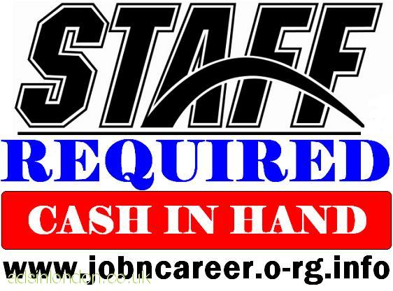 STAFF Required (Urgent Cash Vacancies)