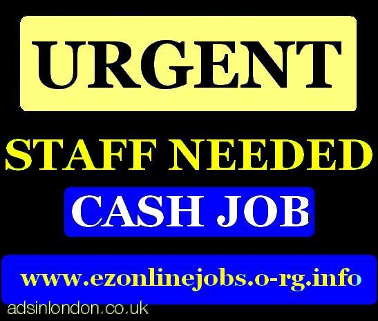 URGENTLY!! New CASH Jobs, Staff Required